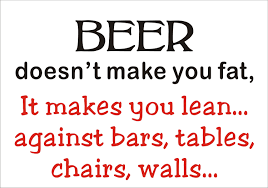 Beer doesn't make you fat, It makes you lean against bars, tables, chairs, walls