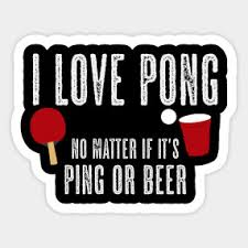 I LOVE PONG NO MATTER IF IT'S PING OR BEER